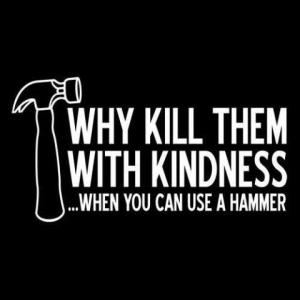 Why Kill Them With Kindness...