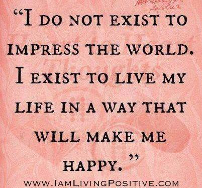 I do not exist to impress the world.